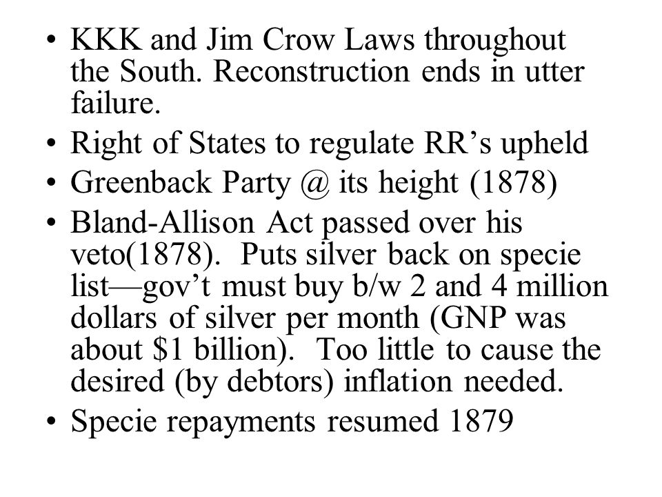 KKK and Jim Crow Laws throughout the South. Reconstruction ends in utter failure. Right of States to regulate RRs upheld Greenback Party @ its height