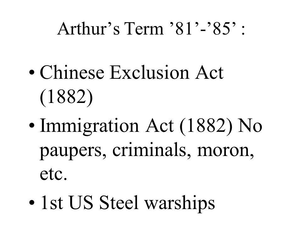 Arthurs Term 81-85 : Chinese Exclusion Act (1882) Immigration Act (1882) No paupers, criminals, moron, etc. 1st US Steel warships