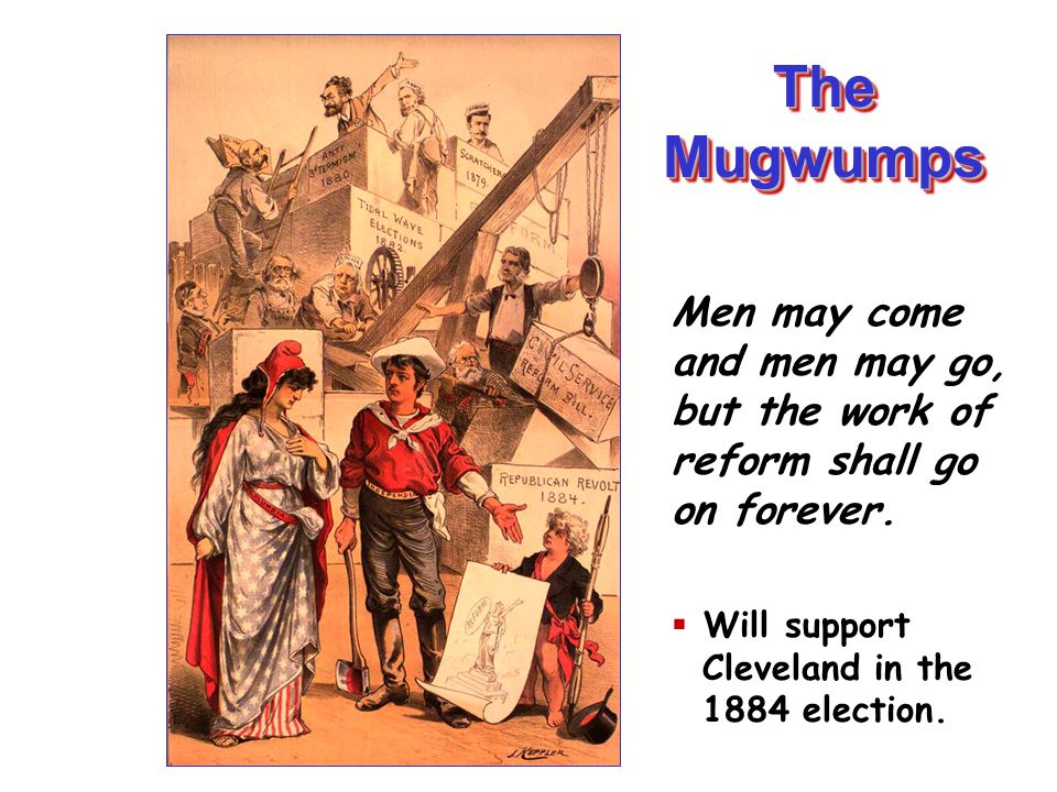 The Mugwumps Men may come and men may go, but the work of reform shall go on forever. Will support Cleveland in the 1884 election.
