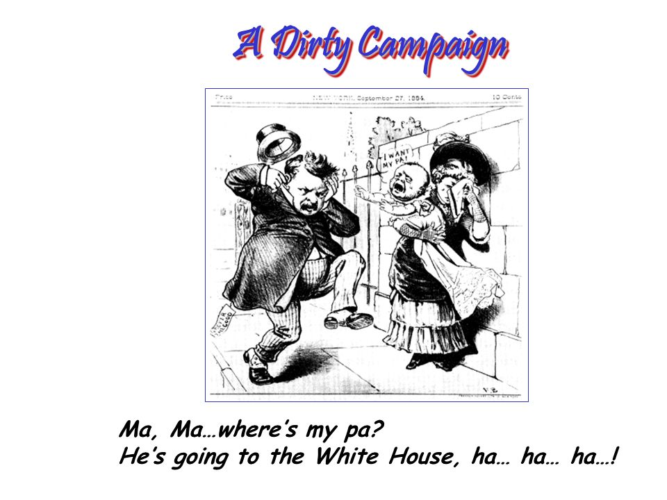 A Dirty Campaign Ma, Ma…wheres my pa? Hes going to the White House, ha… ha… ha…!