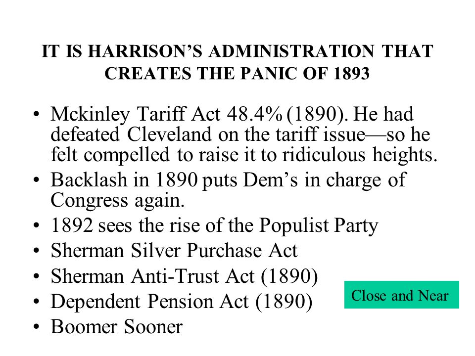 IT IS HARRISONS ADMINISTRATION THAT CREATES THE PANIC OF 1893 Mckinley Tariff Act 48.4% (1890). He had defeated Cleveland on the tariff issueso he fel