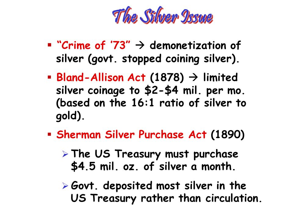 The Silver Issue Crime of 73 demonetization of silver (govt. stopped coining silver). Bland-Allison Act (1878) limited silver coinage to $2-$4 mil. pe