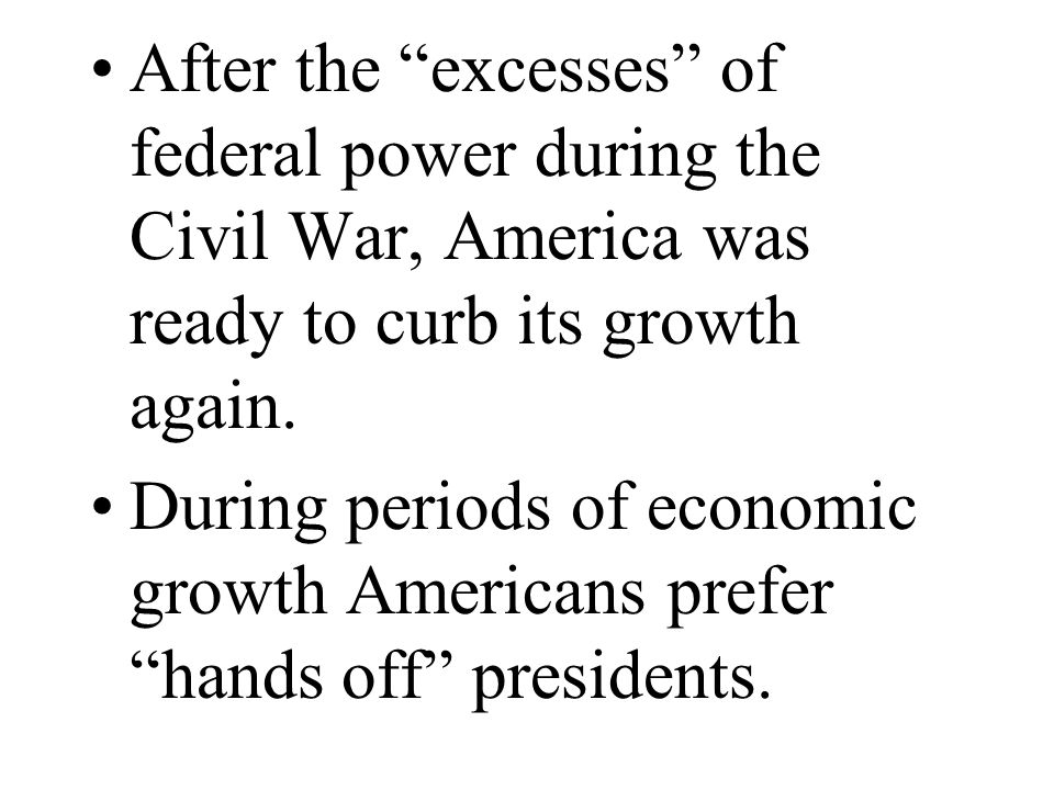 After the excesses of federal power during the Civil War, America was ready to curb its growth again. During periods of economic growth Americans pref