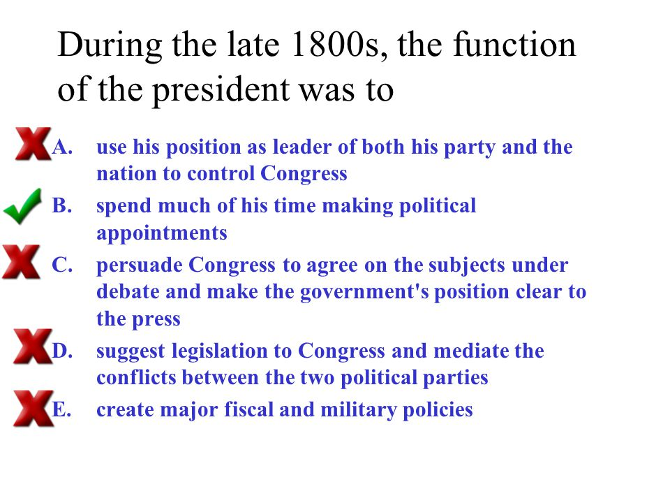 During the late 1800s, the function of the president was to A.use his position as leader of both his party and the nation to control Congress B.spend