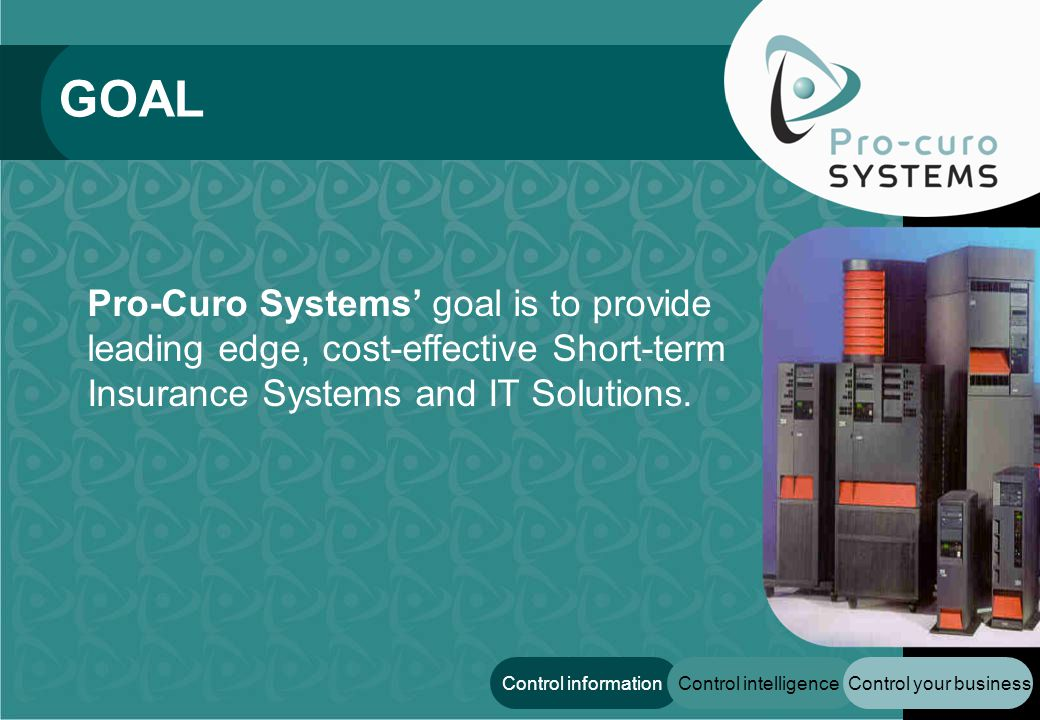 Control your businessControl intelligenceControl information GOAL Pro-Curo Systems goal is to provide leading edge, cost-effective Short-term Insuranc