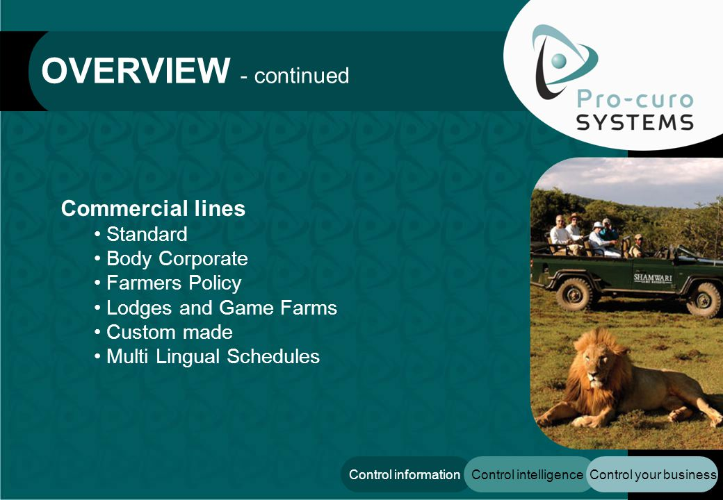 Control your businessControl intelligenceControl information Commercial lines Standard Body Corporate Farmers Policy Lodges and Game Farms Custom made Multi Lingual Schedules OVERVIEW - continued