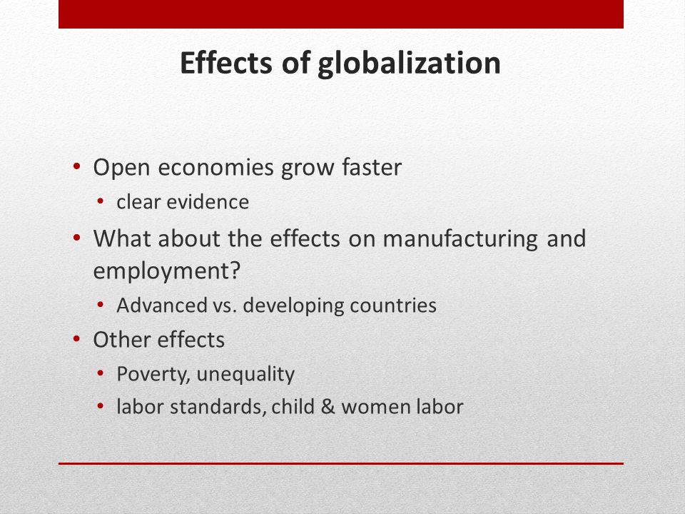 Effects of globalization Open economies grow faster clear evidence What about the effects on manufacturing and employment? Advanced vs. developing cou