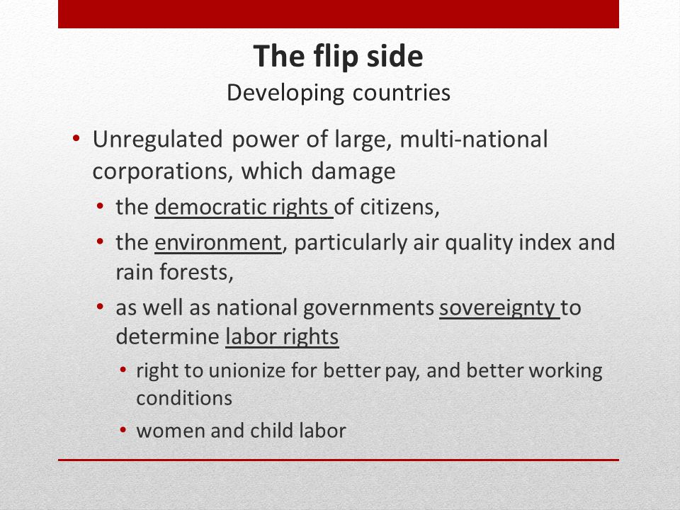 The flip side Developing countries Unregulated power of large, multi-national corporations, which damage the democratic rights of citizens, the enviro