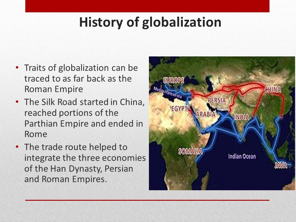 History of globalization Traits of globalization can be traced to as far back as the Roman Empire The Silk Road started in China, reached portions of