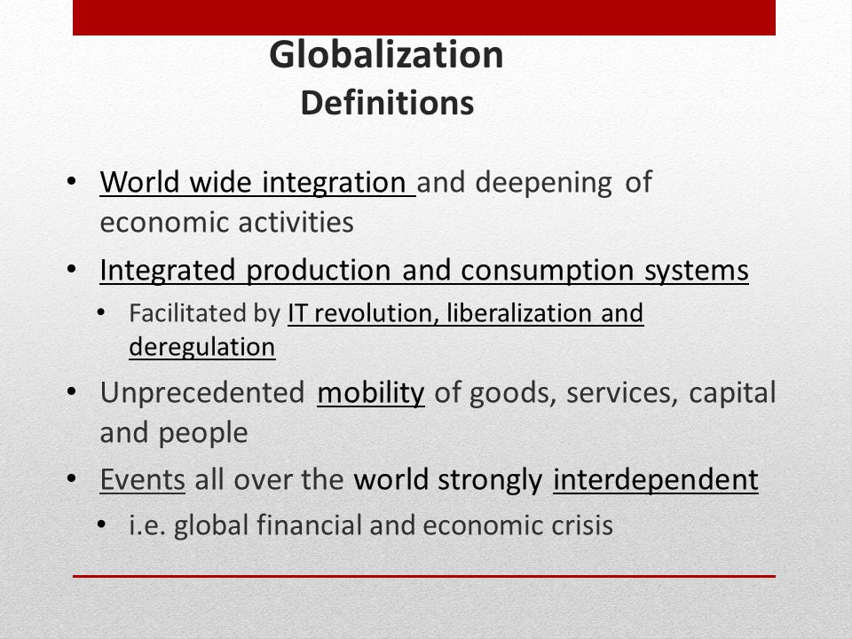 Globalization Definitions World wide integration and deepening of economic activities Integrated production and consumption systems Facilitated by IT