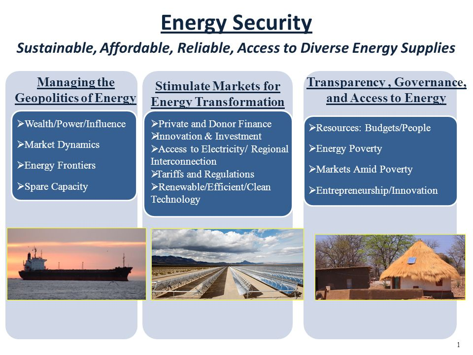 Energy Security Sustainable, Affordable, Reliable, Access to Diverse Energy Supplies Wealth/Power/Influence Market Dynamics Energy Frontiers Spare Capacity Private and Donor Finance Innovation & Investment Access to Electricity/ Regional Interconnection Tariffs and Regulations Renewable/Efficient/Clean Technology Resources: Budgets/People Energy Poverty Markets Amid Poverty Entrepreneurship/Innovation 1 Managing the Geopolitics of Energy Stimulate Markets for Energy Transformation Transparency, Governance, and Access to Energy