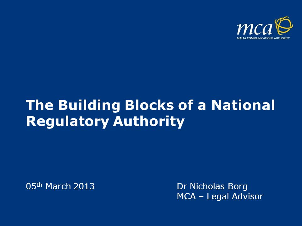 The Building Blocks of a National Regulatory Authority 05 th March 2013 Dr Nicholas Borg MCA – Legal Advisor