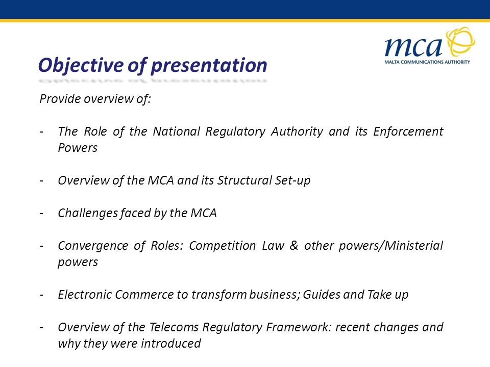 Objective of presentation Provide overview of: -The Role of the National Regulatory Authority and its Enforcement Powers -Overview of the MCA and its Structural Set-up -Challenges faced by the MCA -Convergence of Roles: Competition Law & other powers/Ministerial powers -Electronic Commerce to transform business; Guides and Take up -Overview of the Telecoms Regulatory Framework: recent changes and why they were introduced