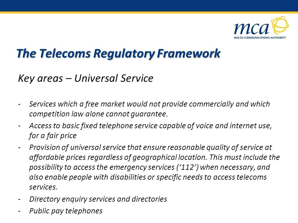 The Telecoms Regulatory Framework Key areas – Universal Service -Services which a free market would not provide commercially and which competition law alone cannot guarantee.