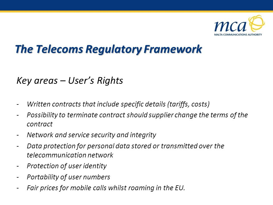 The Telecoms Regulatory Framework Key areas – Users Rights -Written contracts that include specific details (tariffs, costs) -Possibility to terminate contract should supplier change the terms of the contract -Network and service security and integrity -Data protection for personal data stored or transmitted over the telecommunication network -Protection of user identity -Portability of user numbers -Fair prices for mobile calls whilst roaming in the EU.