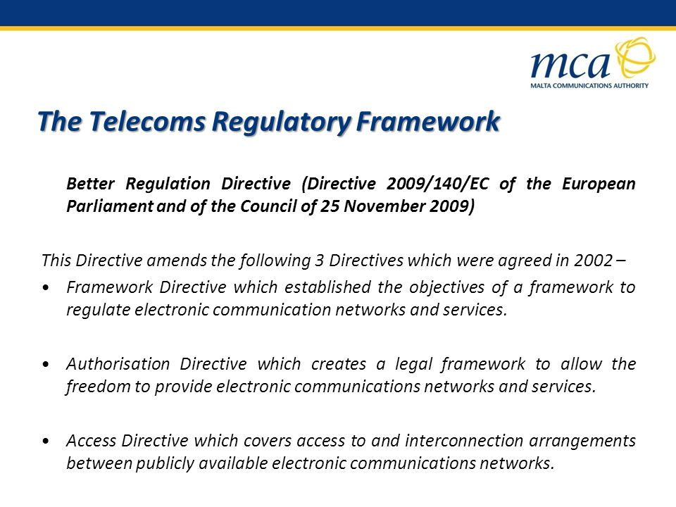 The Telecoms Regulatory Framework Better Regulation Directive (Directive 2009/140/EC of the European Parliament and of the Council of 25 November 2009) This Directive amends the following 3 Directives which were agreed in 2002 – Framework Directive which established the objectives of a framework to regulate electronic communication networks and services.
