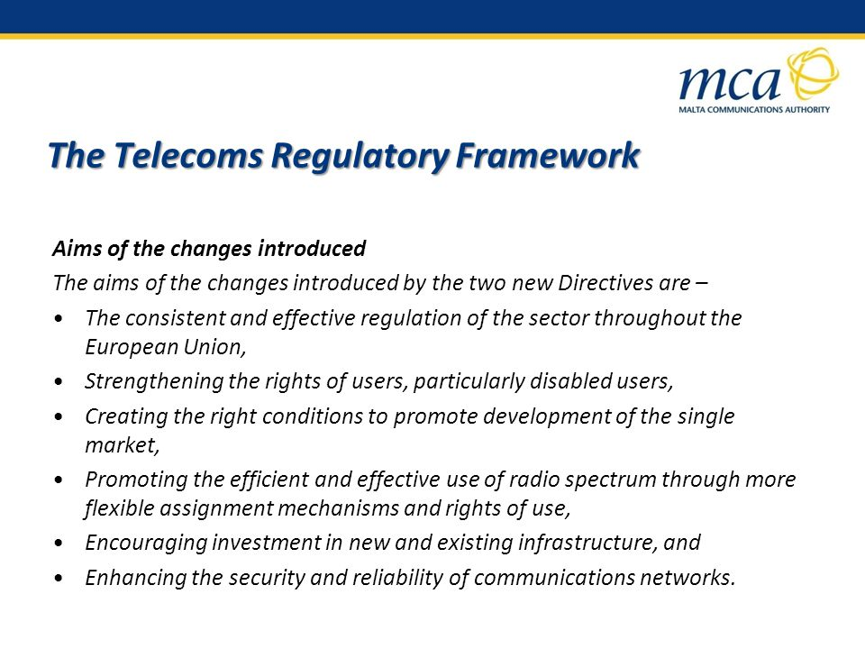 The Telecoms Regulatory Framework Aims of the changes introduced The aims of the changes introduced by the two new Directives are – The consistent and effective regulation of the sector throughout the European Union, Strengthening the rights of users, particularly disabled users, Creating the right conditions to promote development of the single market, Promoting the efficient and effective use of radio spectrum through more flexible assignment mechanisms and rights of use, Encouraging investment in new and existing infrastructure, and Enhancing the security and reliability of communications networks.