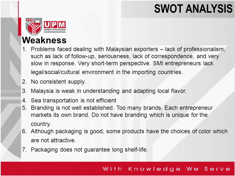 5 Weakness 1.Problems faced dealing with Malaysian exporters – lack of professionalism, such as lack of follow-up, seriousness, lack of correspondence