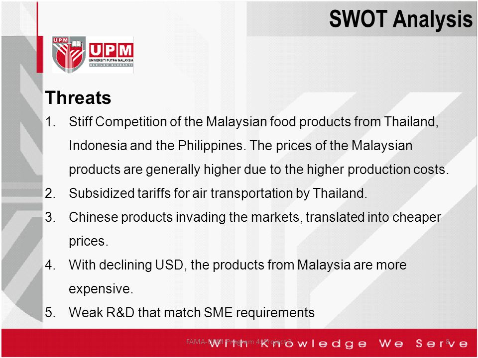 Threats 1.Stiff Competition of the Malaysian food products from Thailand, Indonesia and the Philippines. The prices of the Malaysian products are gene