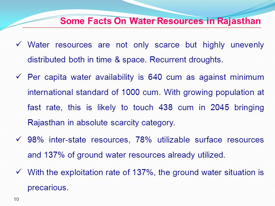 10 Some Facts On Water Resources in Rajasthan Water resources are not only scarce but highly unevenly distributed both in time & space.
