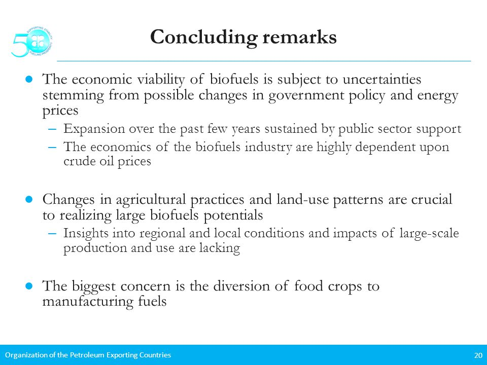 Organization of the Petroleum Exporting Countries 20 Concluding remarks The economic viability of biofuels is subject to uncertainties stemming from possible changes in government policy and energy prices – Expansion over the past few years sustained by public sector support – The economics of the biofuels industry are highly dependent upon crude oil prices Changes in agricultural practices and land-use patterns are crucial to realizing large biofuels potentials – Insights into regional and local conditions and impacts of large-scale production and use are lacking The biggest concern is the diversion of food crops to manufacturing fuels