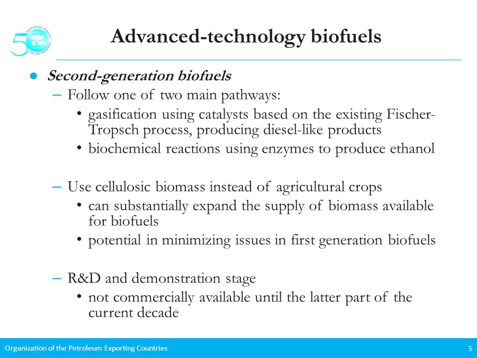 Organization of the Petroleum Exporting Countries 5 Advanced-technology biofuels Second-generation biofuels – Follow one of two main pathways: gasification using catalysts based on the existing Fischer- Tropsch process, producing diesel-like products biochemical reactions using enzymes to produce ethanol – Use cellulosic biomass instead of agricultural crops can substantially expand the supply of biomass available for biofuels potential in minimizing issues in first generation biofuels – R&D and demonstration stage not commercially available until the latter part of the current decade