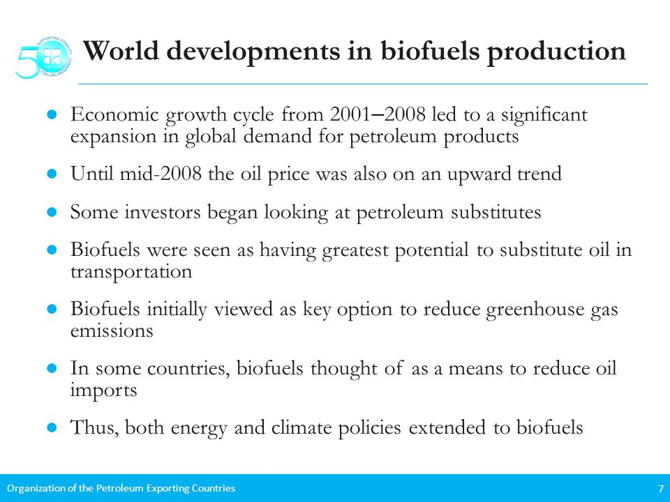 Organization of the Petroleum Exporting Countries 7 World developments in biofuels production Economic growth cycle from 2001 – 2008 led to a significant expansion in global demand for petroleum products Until mid-2008 the oil price was also on an upward trend Some investors began looking at petroleum substitutes Biofuels were seen as having greatest potential to substitute oil in transportation Biofuels initially viewed as key option to reduce greenhouse gas emissions In some countries, biofuels thought of as a means to reduce oil imports Thus, both energy and climate policies extended to biofuels