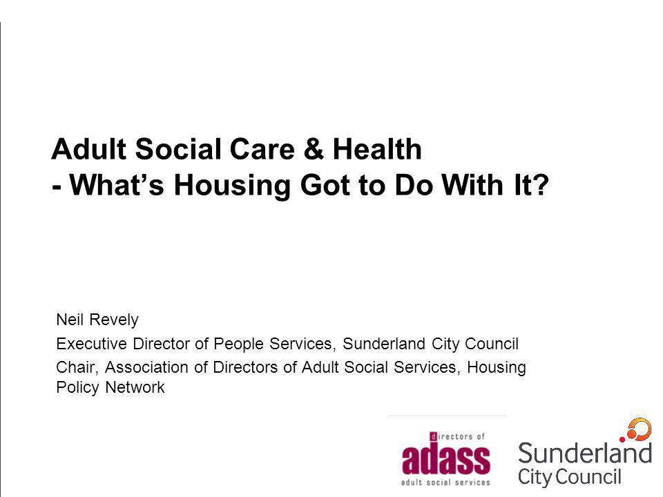 Adult Social Care & Health - Whats Housing Got to Do With It? Neil Revely Executive Director of People Services, Sunderland City Council Chair, Associ