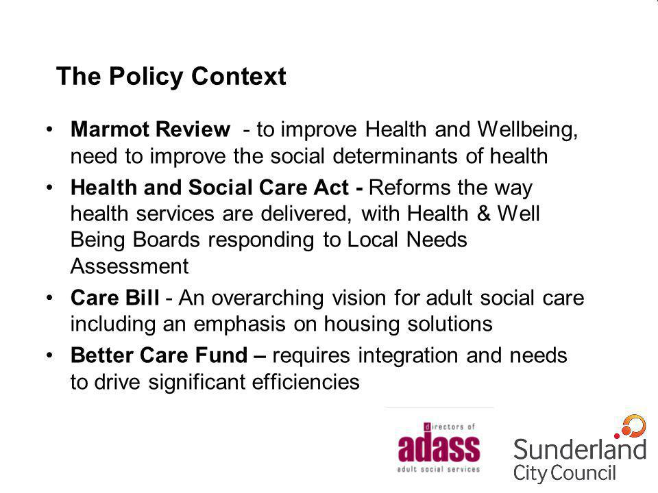 The Policy Context Marmot Review - to improve Health and Wellbeing, need to improve the social determinants of health Health and Social Care Act - Ref