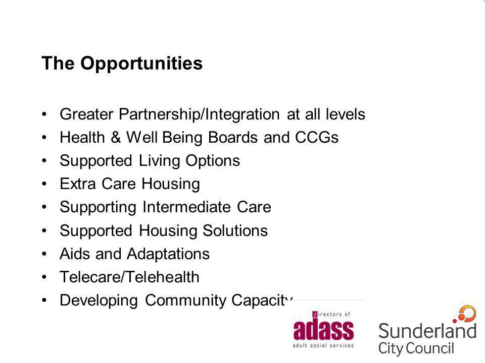 The Opportunities Greater Partnership/Integration at all levels Health & Well Being Boards and CCGs Supported Living Options Extra Care Housing Suppor
