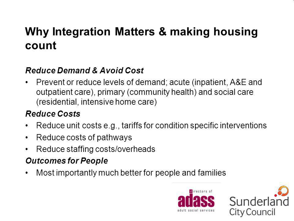 Why Integration Matters & making housing count Reduce Demand & Avoid Cost Prevent or reduce levels of demand; acute (inpatient, A&E and outpatient care), primary (community health) and social care (residential, intensive home care) Reduce Costs Reduce unit costs e.g., tariffs for condition specific interventions Reduce costs of pathways Reduce staffing costs/overheads Outcomes for People Most importantly much better for people and families