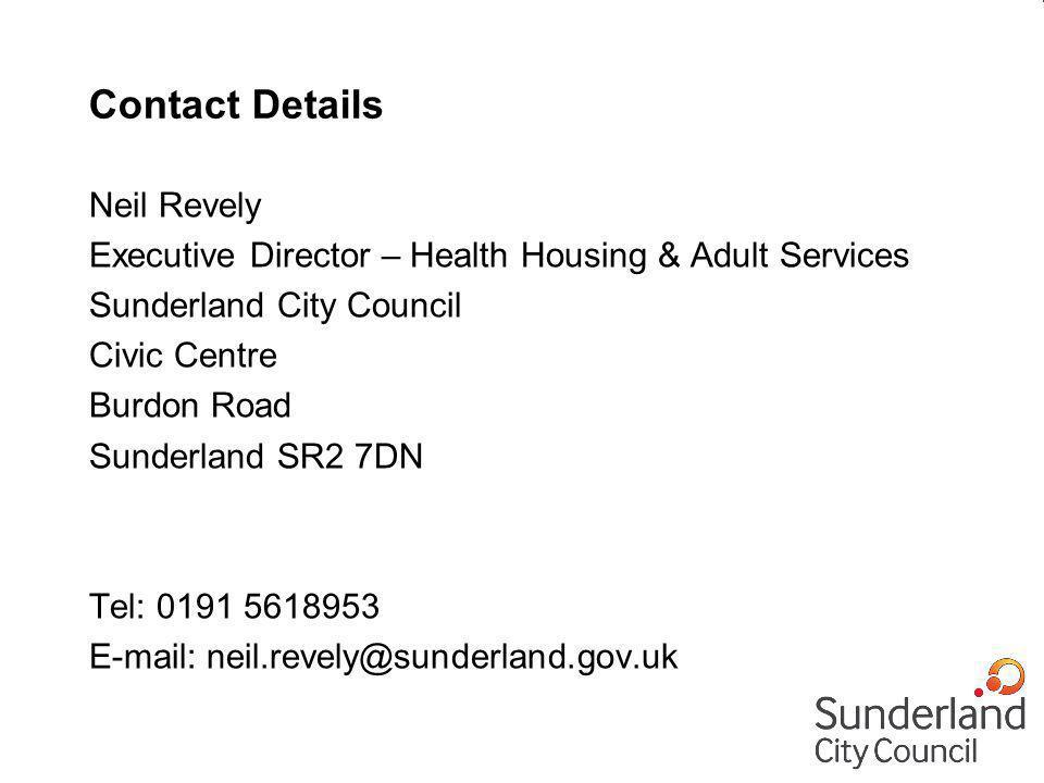 Contact Details Neil Revely Executive Director – Health Housing & Adult Services Sunderland City Council Civic Centre Burdon Road Sunderland SR2 7DN Tel: 0191 5618953 E-mail: neil.revely@sunderland.gov.uk
