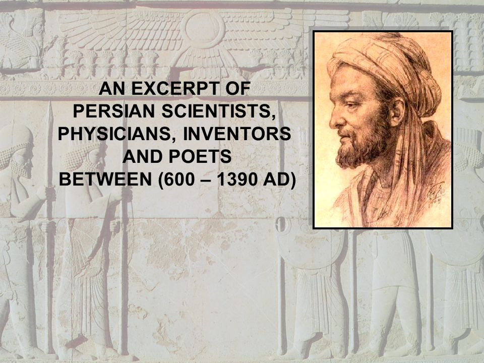 Muhammad Khwarizmi (780 – 850 AD) Persian mathematician, astronomer, astrologer, Geographer, Inventor of Algorithm and scholar Mohammad Zakaria Razi (865-925 AD) Persian Chemist, Physician, Biologist, scientist, discovered alcohol, Sulfuric & other acids, One of his publication The Canon of Medicine was a medical bible of all universities in Europe, during 17th through 19th Centuries Abu- Ali Sina (Avicenna) (980 – 1037 AD) Persian Scientist, Philosopher, physician, psychologist, geologist, mathematician, and astrologist Abu-Ali Sinas mausoleum In Hamedan, Iran Source: Wikipedia.org