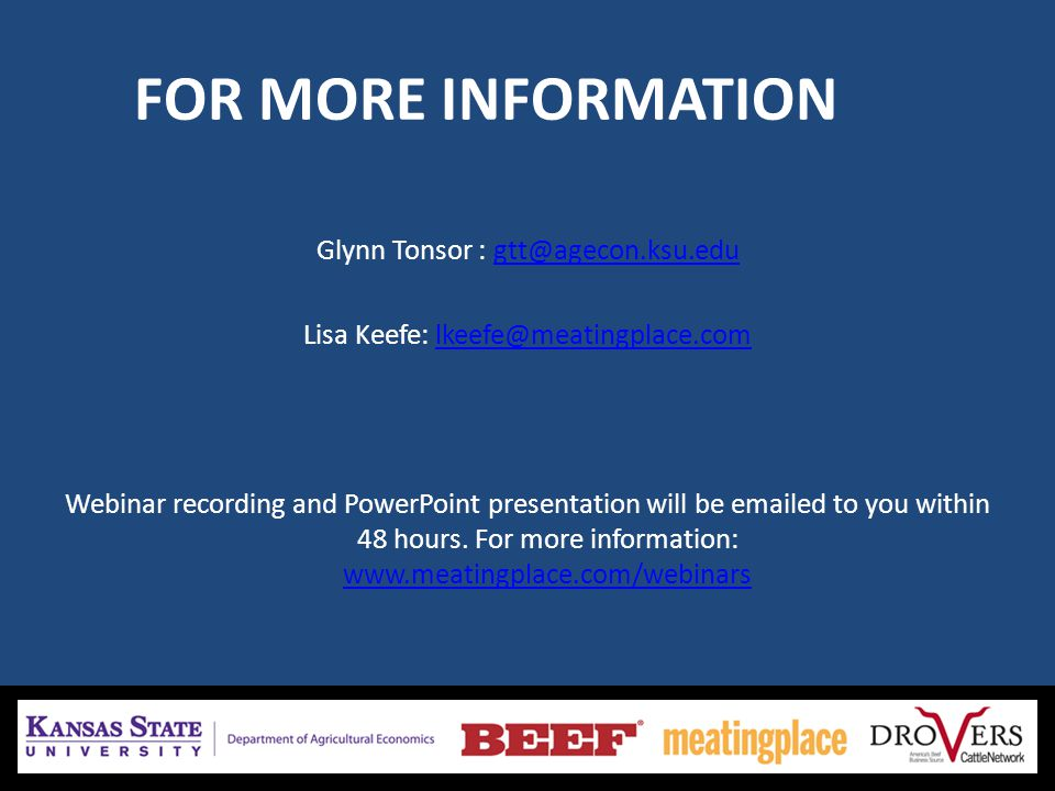FOR MORE INFORMATION Glynn Tonsor : gtt@agecon.ksu.edugtt@agecon.ksu.edu Lisa Keefe: lkeefe@meatingplace.comlkeefe@meatingplace.com Webinar recording and PowerPoint presentation will be emailed to you within 48 hours.