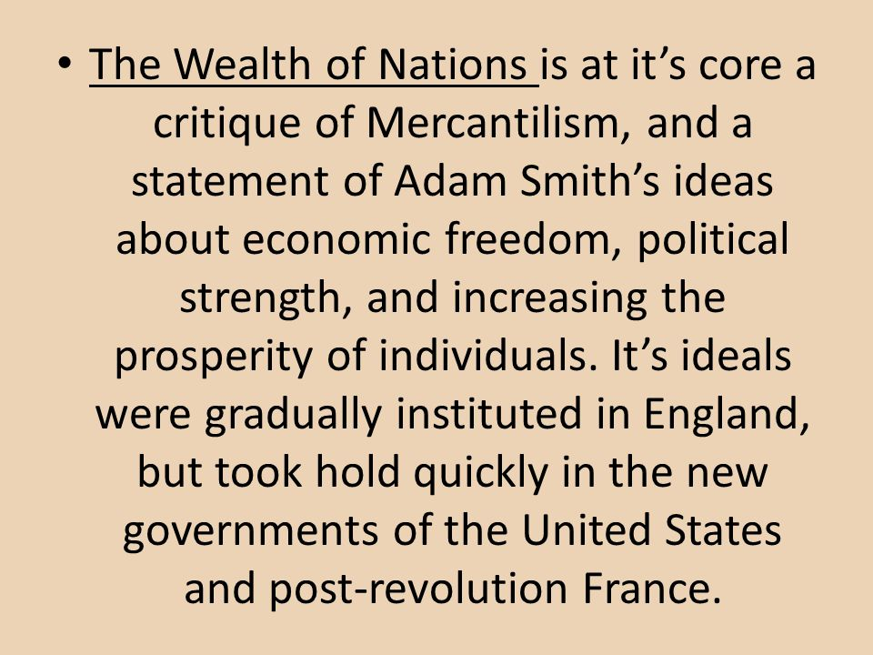 The Wealth of Nations is at its core a critique of Mercantilism, and a statement of Adam Smiths ideas about economic freedom, political strength, and increasing the prosperity of individuals.