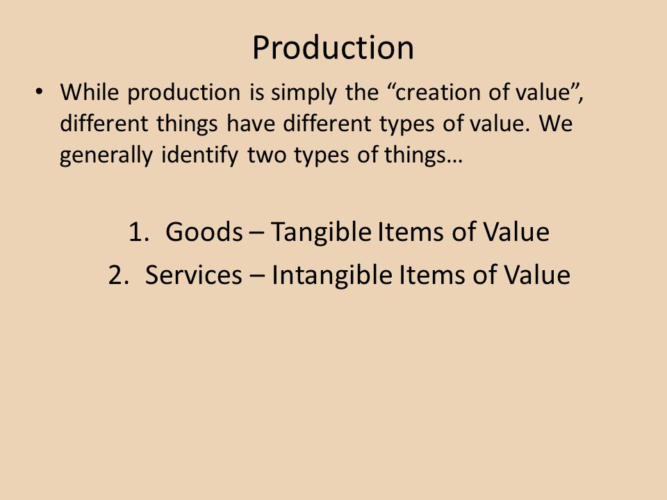 Production While production is simply the creation of value, different things have different types of value. We generally identify two types of things