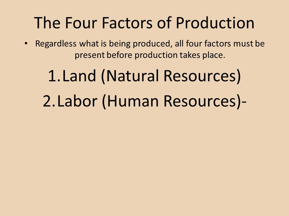 The Four Factors of Production Regardless what is being produced, all four factors must be present before production takes place.