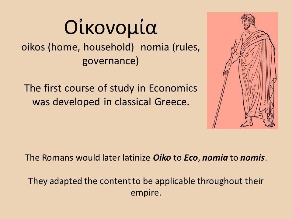 Οκονομία oikos (home, household) nomia (rules, governance) The first course of study in Economics was developed in classical Greece. The Romans would