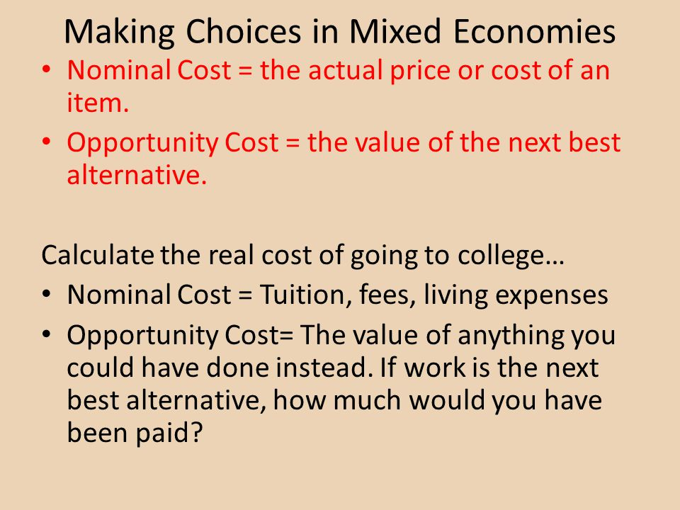 Making Choices in Mixed Economies Nominal Cost = the actual price or cost of an item. Opportunity Cost = the value of the next best alternative. Calcu