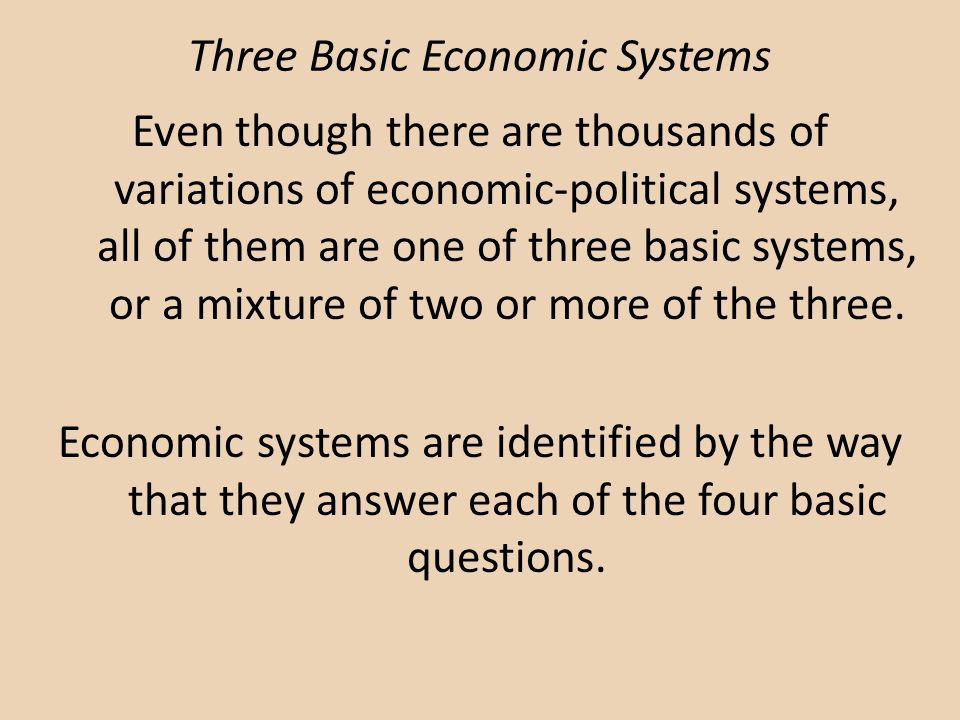 Three Basic Economic Systems Even though there are thousands of variations of economic-political systems, all of them are one of three basic systems,