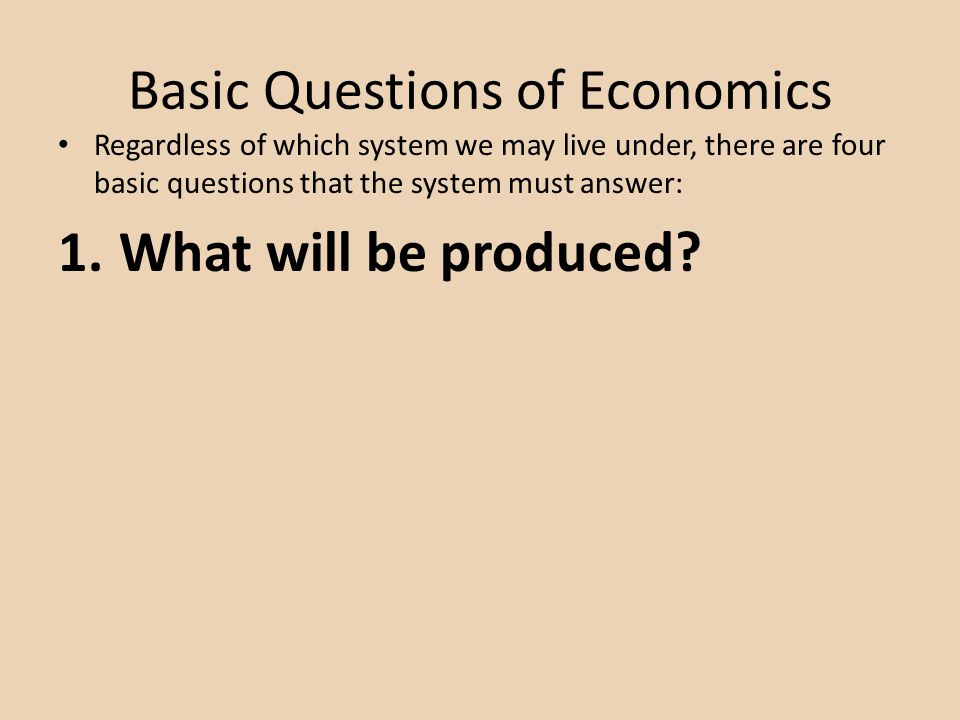 Basic Questions of Economics Regardless of which system we may live under, there are four basic questions that the system must answer: 1.