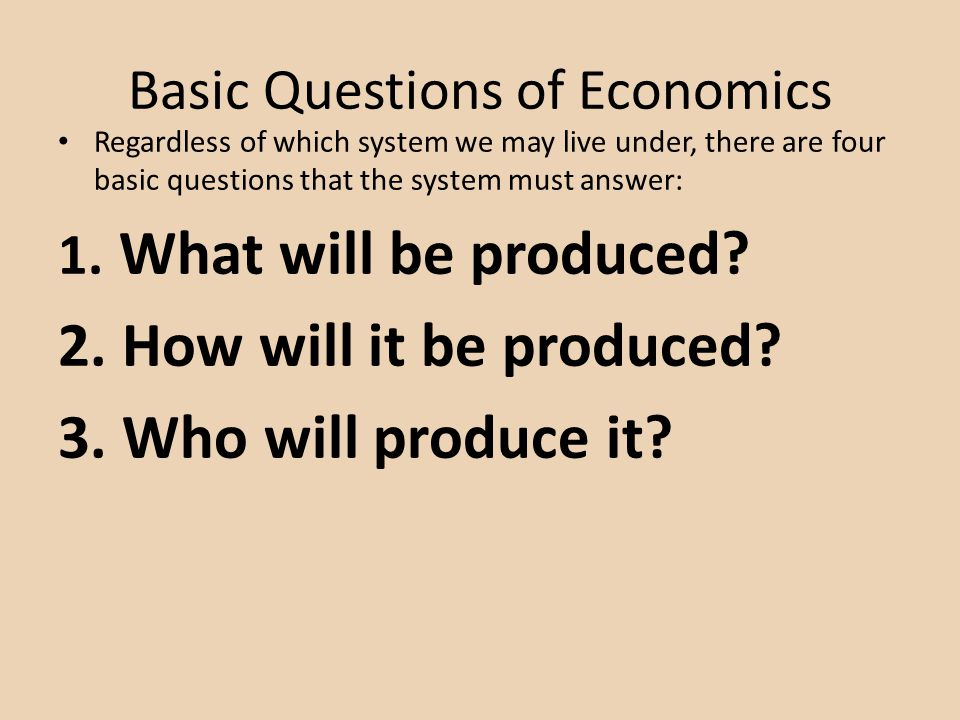 Basic Questions of Economics Regardless of which system we may live under, there are four basic questions that the system must answer: 1. What will be