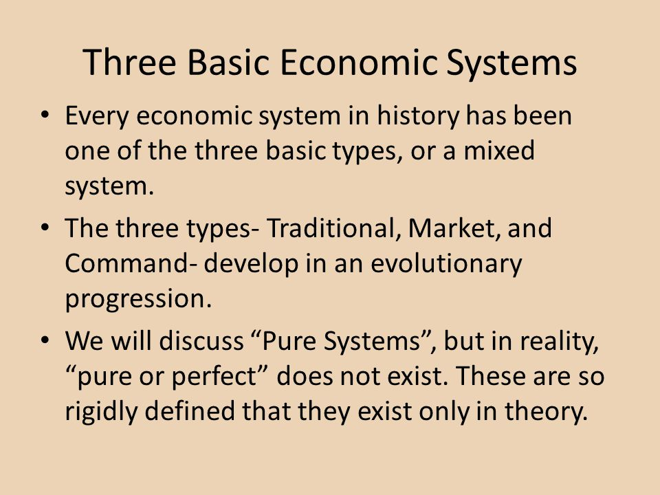 Three Basic Economic Systems Every economic system in history has been one of the three basic types, or a mixed system. The three types- Traditional,