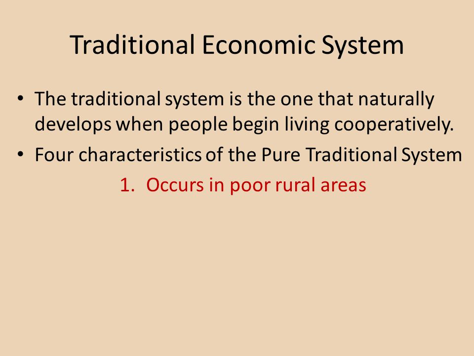 Traditional Economic System The traditional system is the one that naturally develops when people begin living cooperatively. Four characteristics of