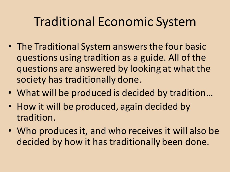 Traditional Economic System The Traditional System answers the four basic questions using tradition as a guide. All of the questions are answered by l