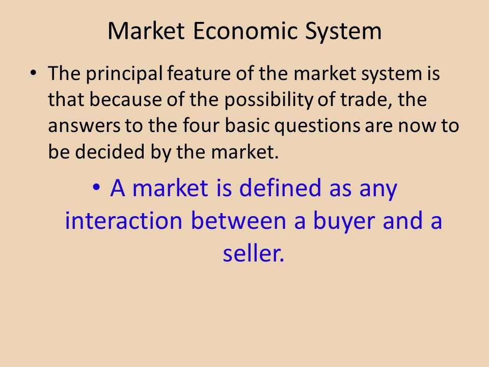 Market Economic System The principal feature of the market system is that because of the possibility of trade, the answers to the four basic questions