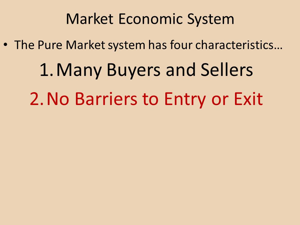 Market Economic System The Pure Market system has four characteristics… 1.Many Buyers and Sellers 2.No Barriers to Entry or Exit