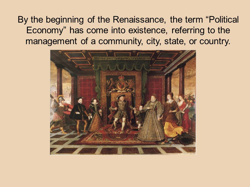 By the beginning of the Renaissance, the term Political Economy has come into existence, referring to the management of a community, city, state, or country.