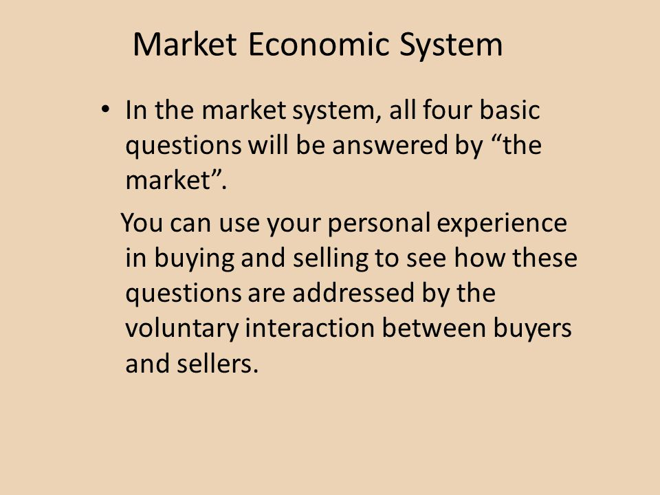Market Economic System In the market system, all four basic questions will be answered by the market. You can use your personal experience in buying a