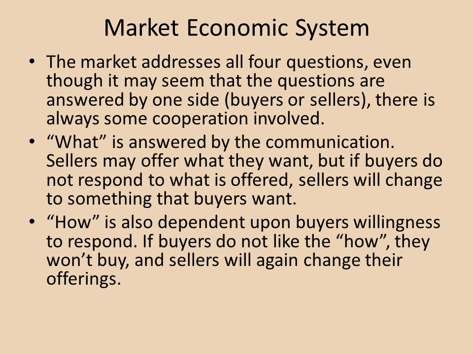 Market Economic System The market addresses all four questions, even though it may seem that the questions are answered by one side (buyers or sellers), there is always some cooperation involved.